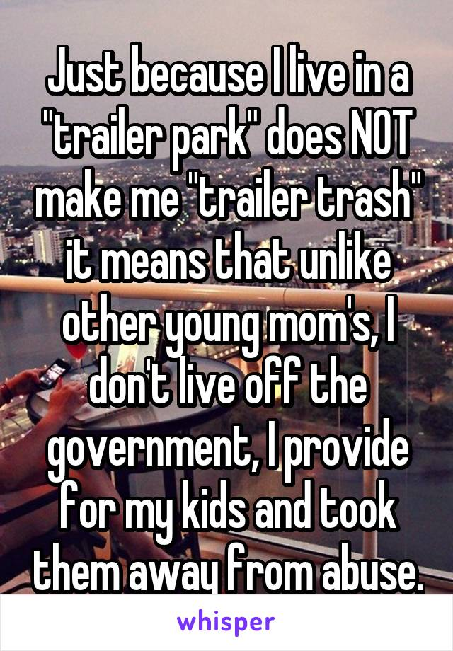 "Just because I live in a ""trailer park"" does NOT make me ""trailer trash"" it means that unlike other young mom's, I don't live off the government, I provide for my kids and took them away from abuse."