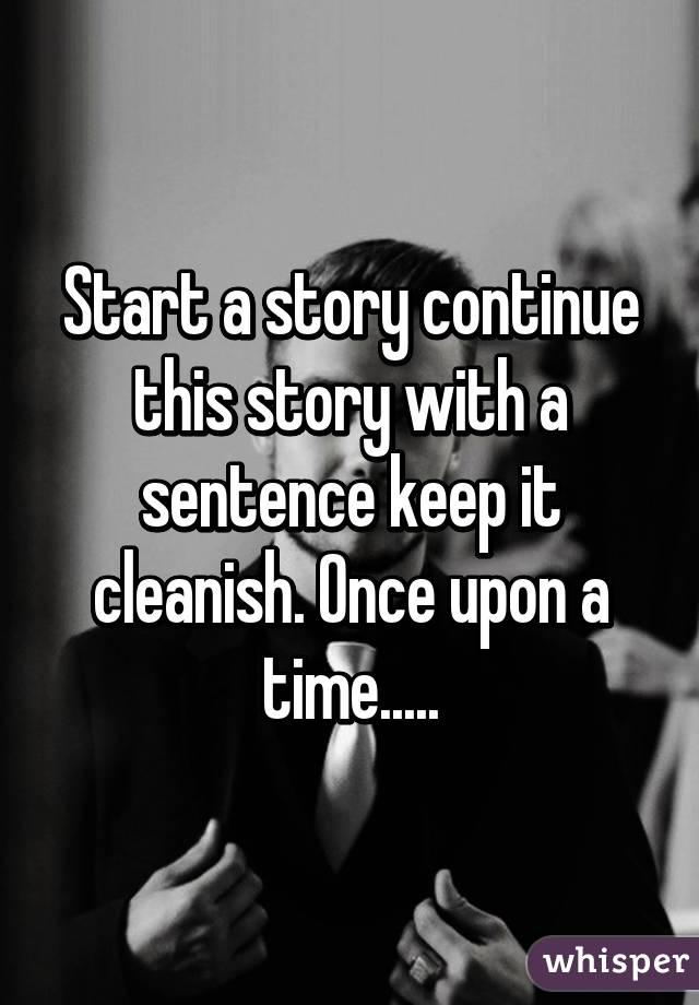 Start a story continue this story with a sentence keep it cleanish