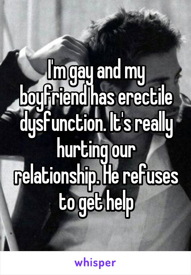 I'm gay and my boyfriend has erectile dysfunction. It's really hurting our relationship. He refuses to get help