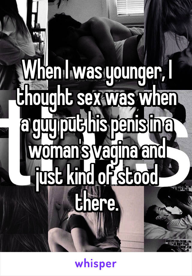 When I was younger, I thought sex was when a guy put his penis in a woman's vagina and just kind of stood there.