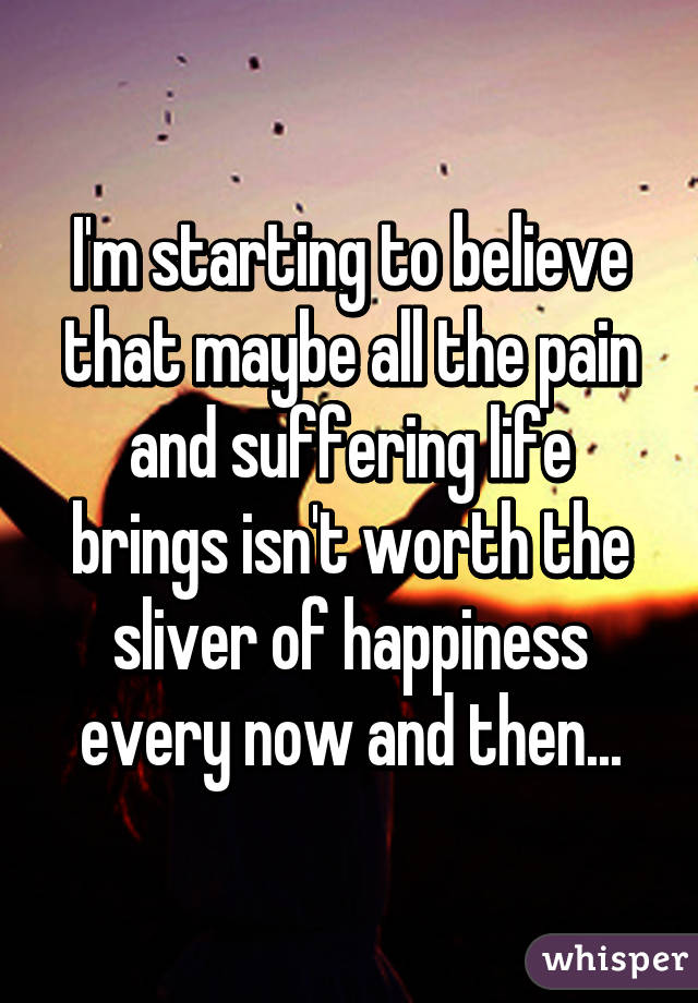i m starting to believe that maybe all the pain and suffering life rh wis pr