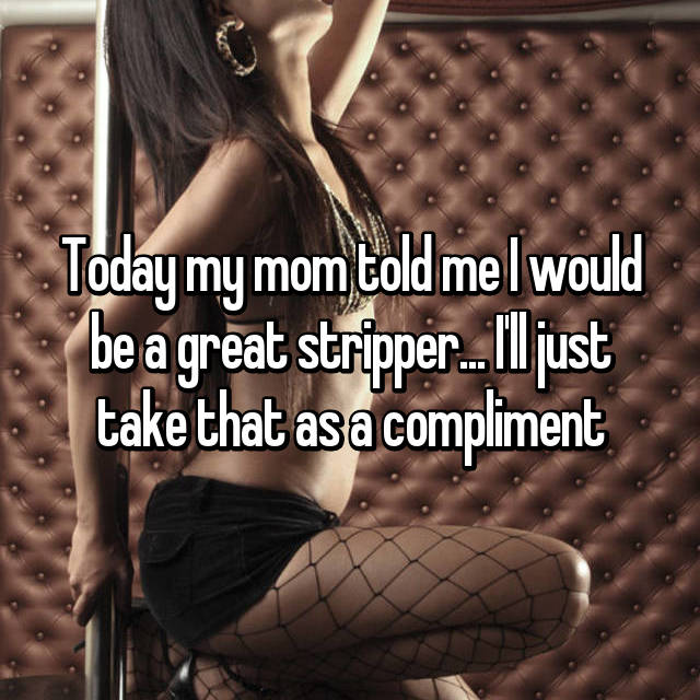 Today my mom told me I would be a great stripper... I'll just take that as a compliment