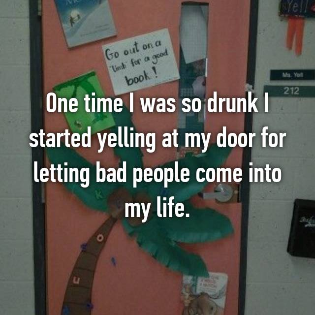 One time I was so drunk I started yelling at my door for letting bad people come into my life.