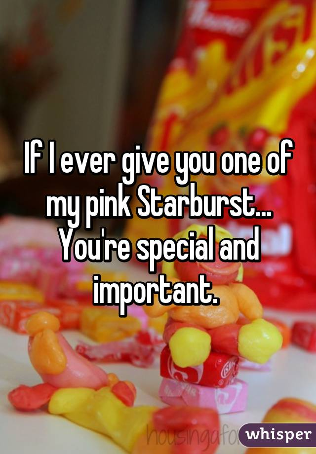 If I ever give you one of my pink Starburst... You're special and important.