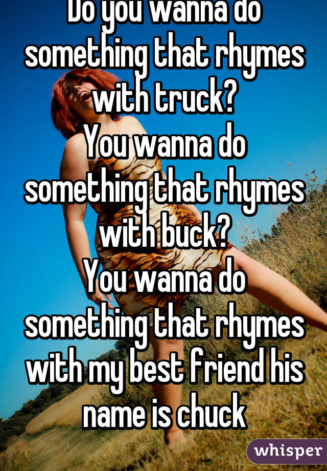 do you wanna do something that rhymes with truck you wanna do