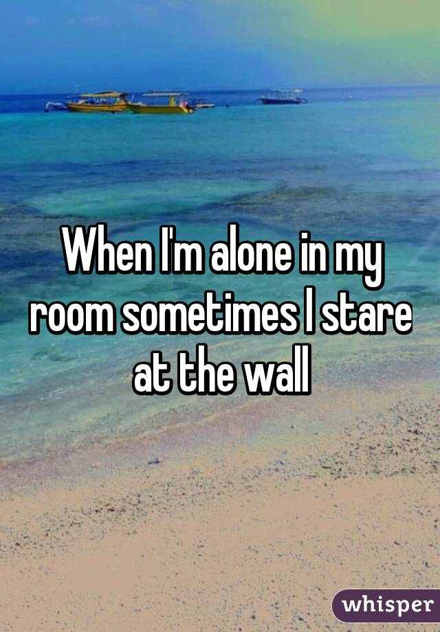 When i m alone in my room