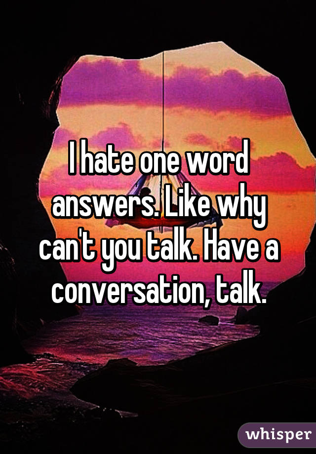 I One Word Answers Like Why Cant You Talk Have A Conversation Talk