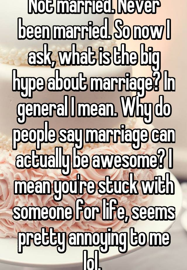 Not Married Never Been Married So Now I Ask What Is The Big Hype