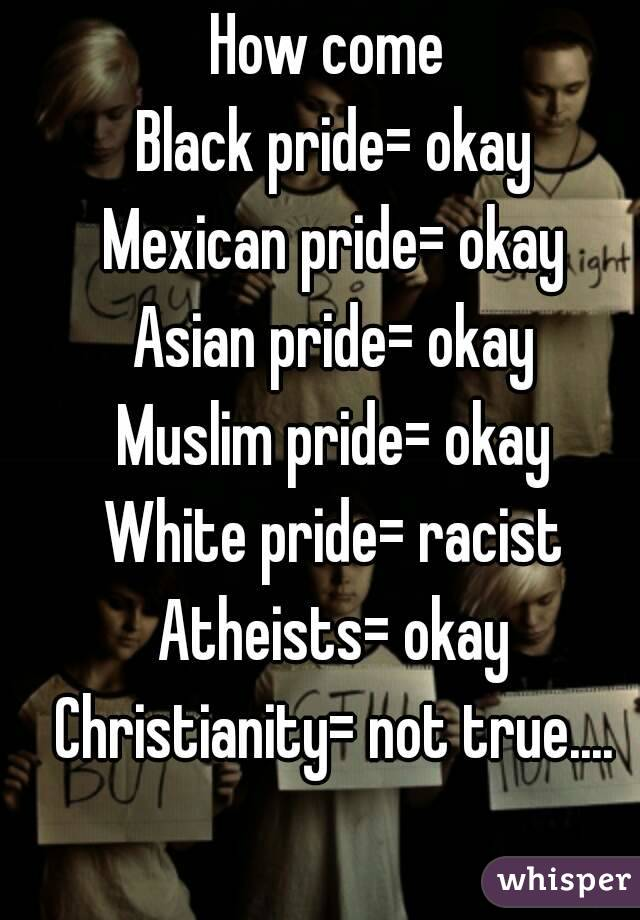How come Black pride= okay Mexican pride= okay Asian pride= okay Muslim  pride= okay White pride= ...