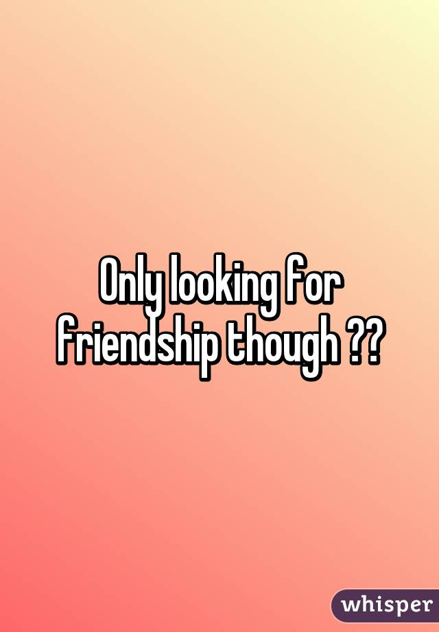 looking for friendship only