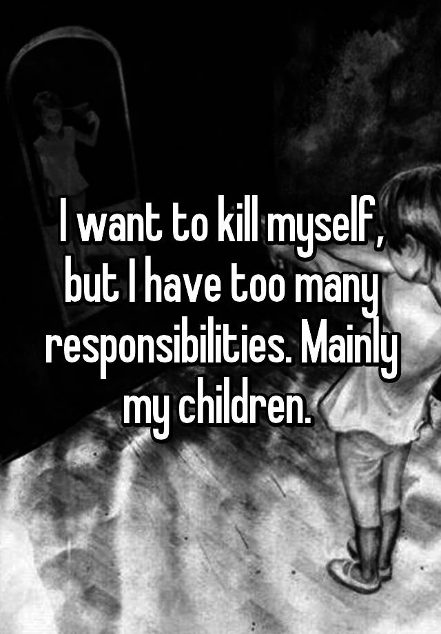 i want to kill myself but i have kids