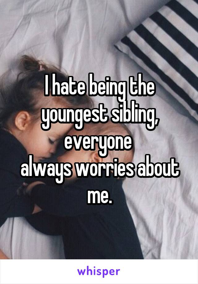 I hate being the youngest sibling, everyone  always worries about me.
