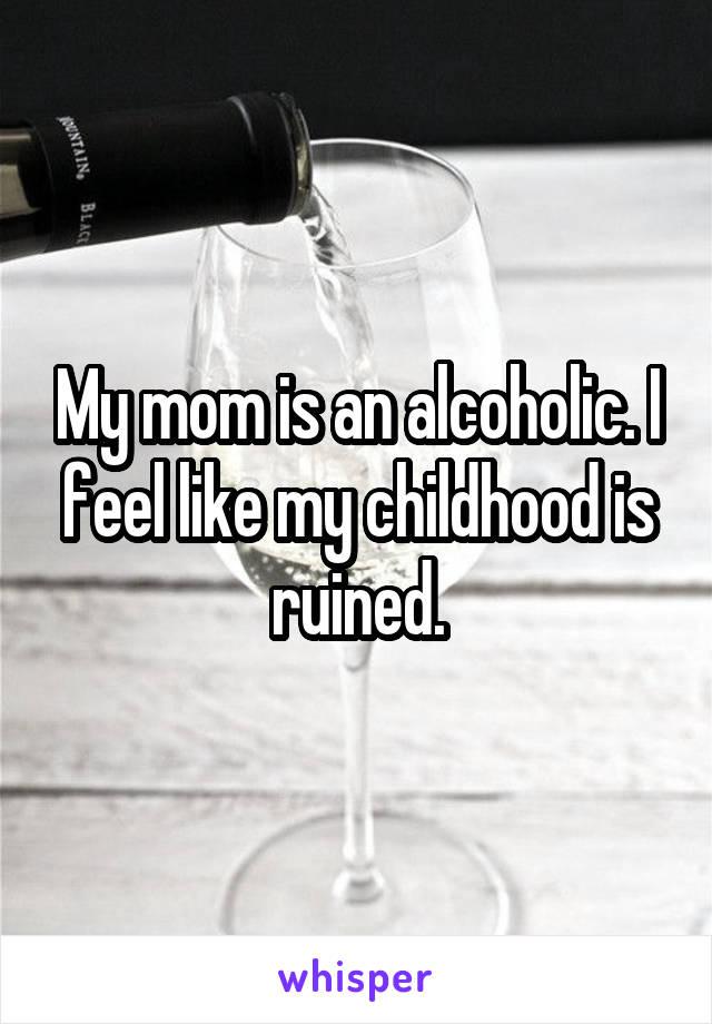My mom is an alcoholic. I feel like my childhood is ruined.