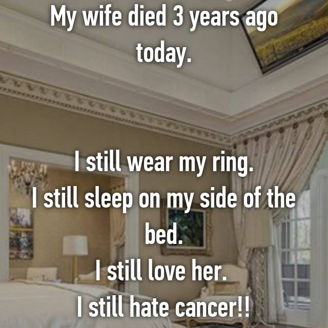 My wife died 3 years ago today.   I still wear my ring. I still sleep on my side of the bed. I still love her.  I still hate cancer!!