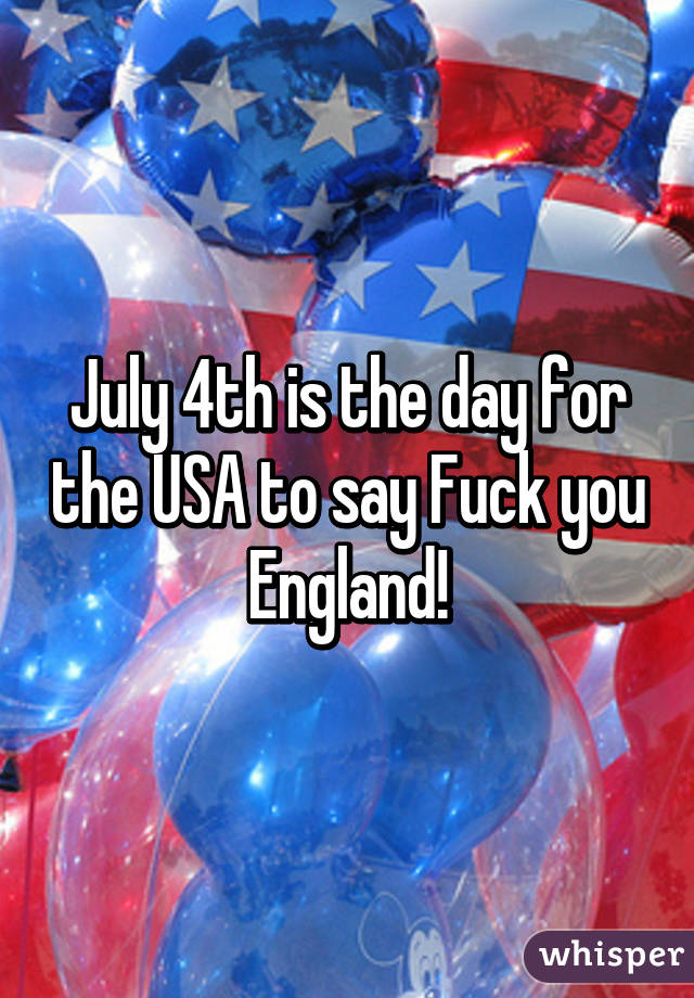 July 4th Is The Day For The Usa To Say Fuck You England