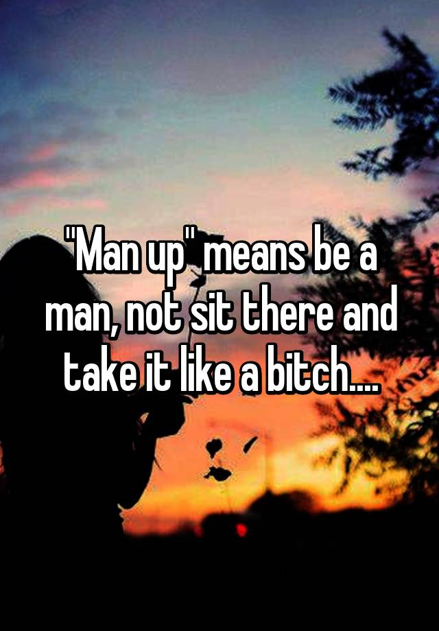 Manup and take it