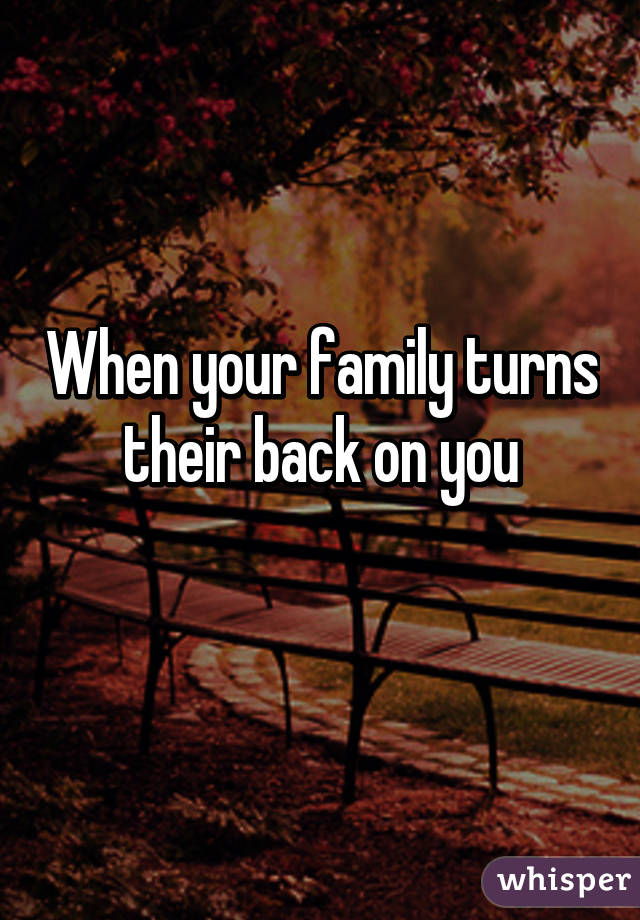 When your family turns their back on you