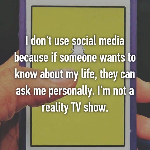 I don't use social media because if someone wants to know about my life, they can ask me personally. I'm not a reality TV show.