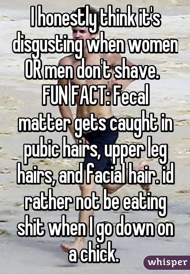 I honestly think it's disgusting when women OR men don't shave. FUN ...