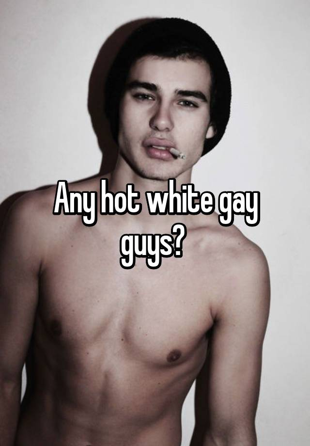 a8ff5c9bc65 Any hot white gay guys