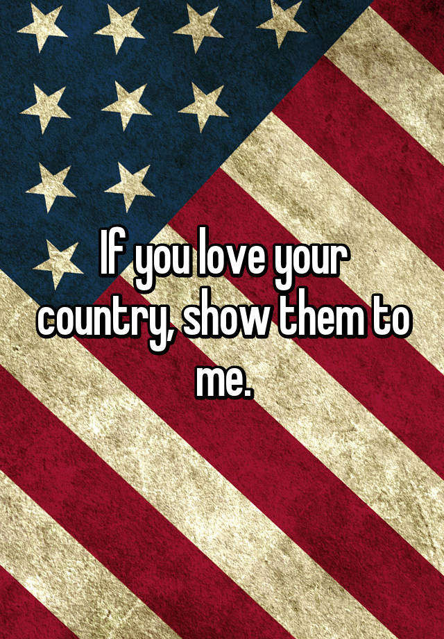 If You Love Your Country Show Them To Me