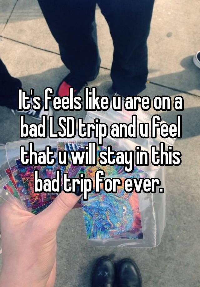 It's feels like u are on a bad LSD trip and u feel that u