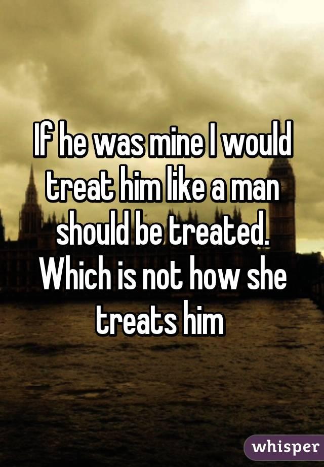 treat a man as he is