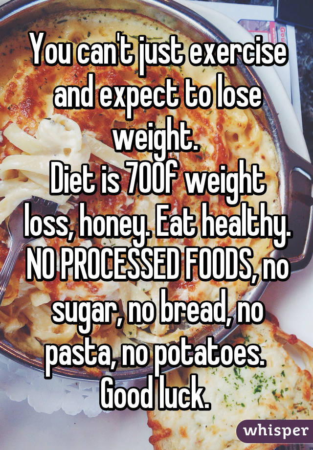 You cant just exercise and expect to lose weight diet is 70 of weight you cant just exercise and expect to lose weight diet is 70 of weight loss honey eat healthy no processed foods forumfinder Image collections