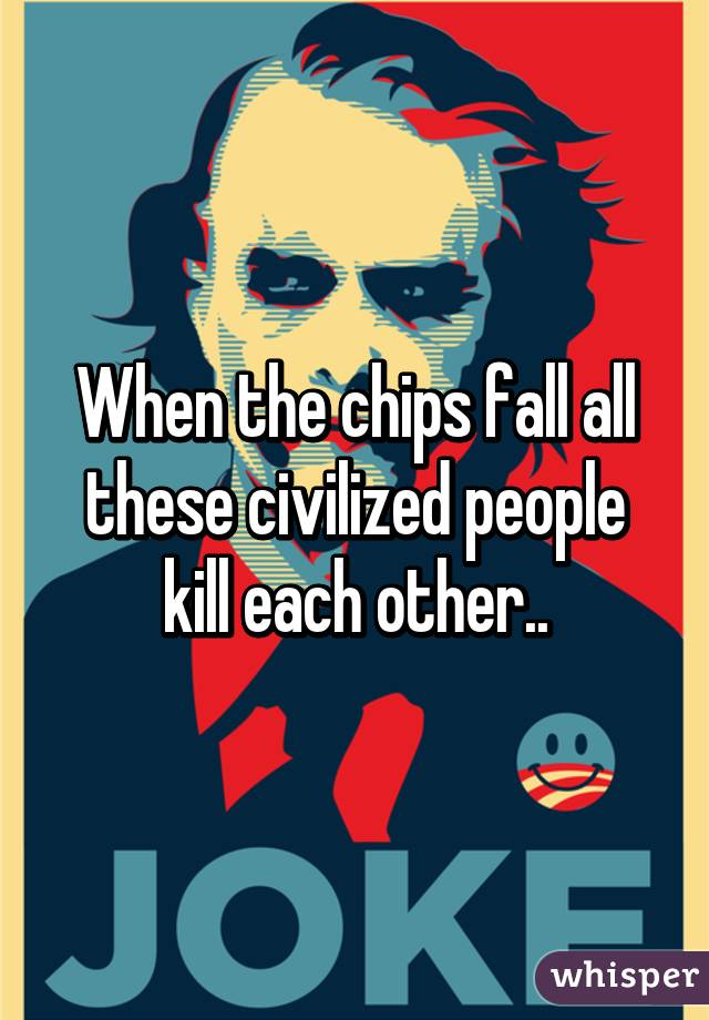when the chips fall all these civilized people kill each other