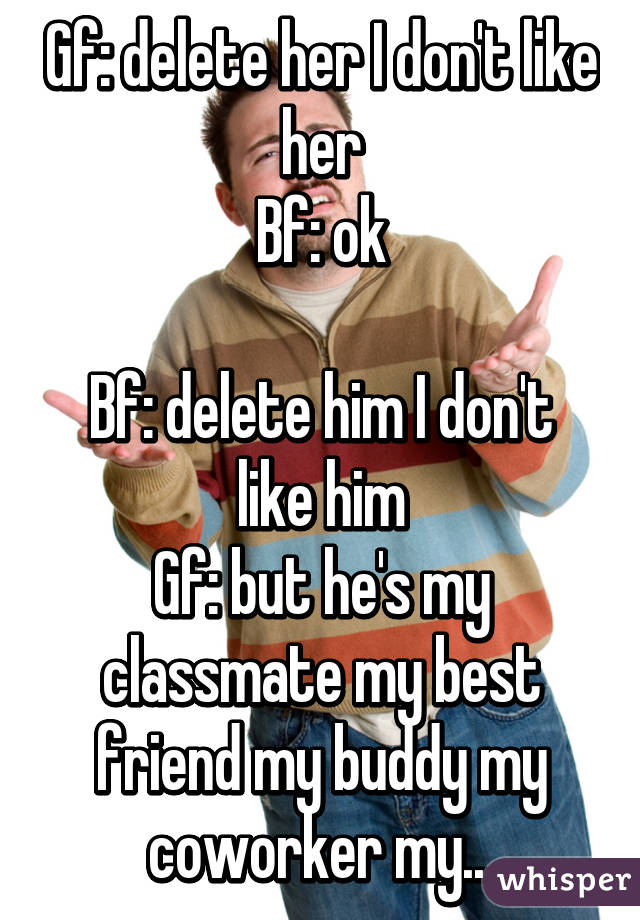Gf: delete her I don't like her Bf: ok Bf: delete him I don't