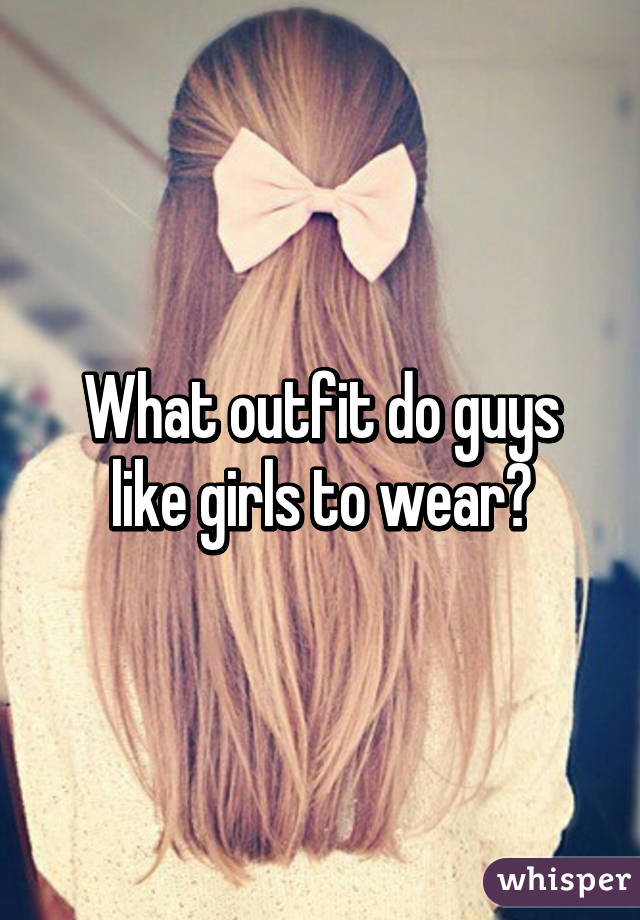 What Do Guys Like Girls To Wear