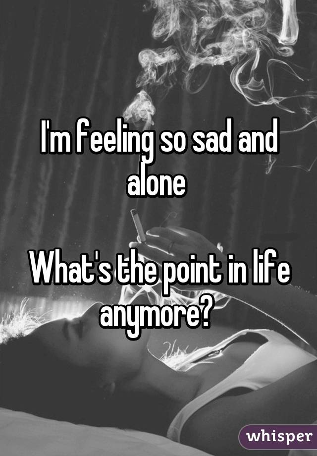 Feeling so sad and alone