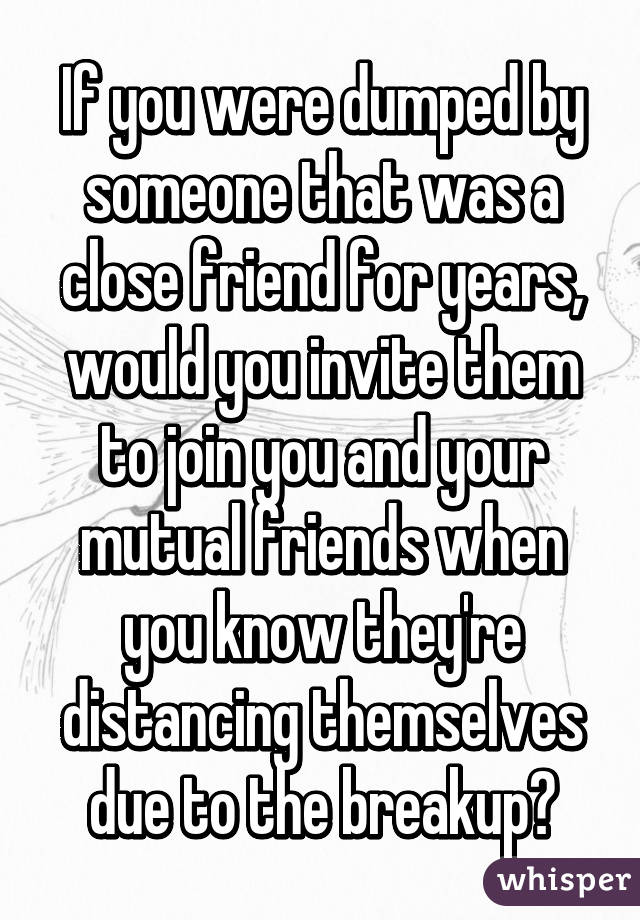 If you were dumped by someone that was a close friend for years