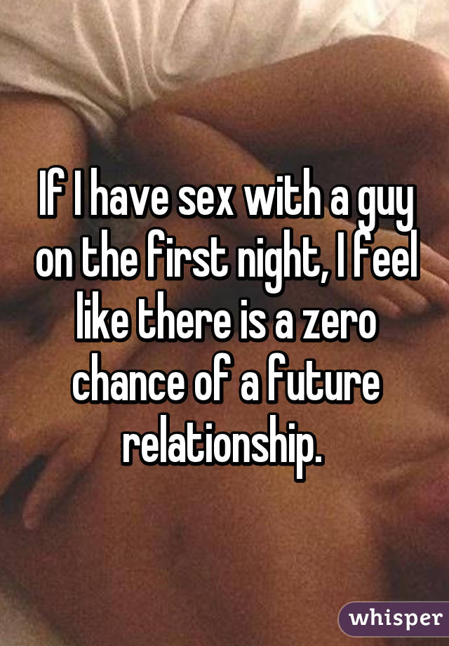 If I have sex with a guy on the first night, I feel like there is ...