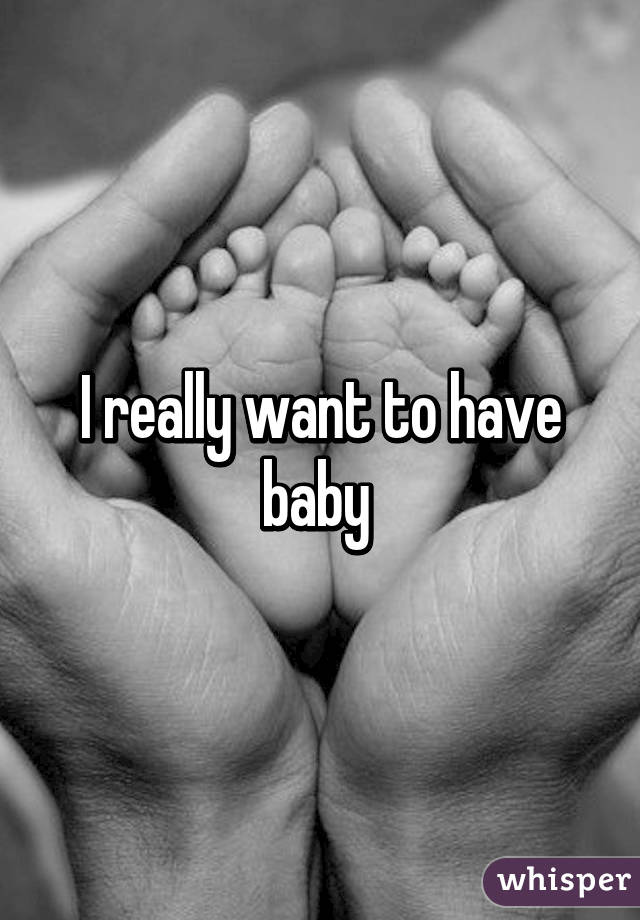 I Really Want To Have Baby