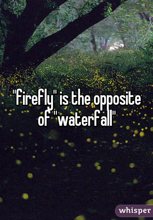 Firefly is the opposite of waterfall