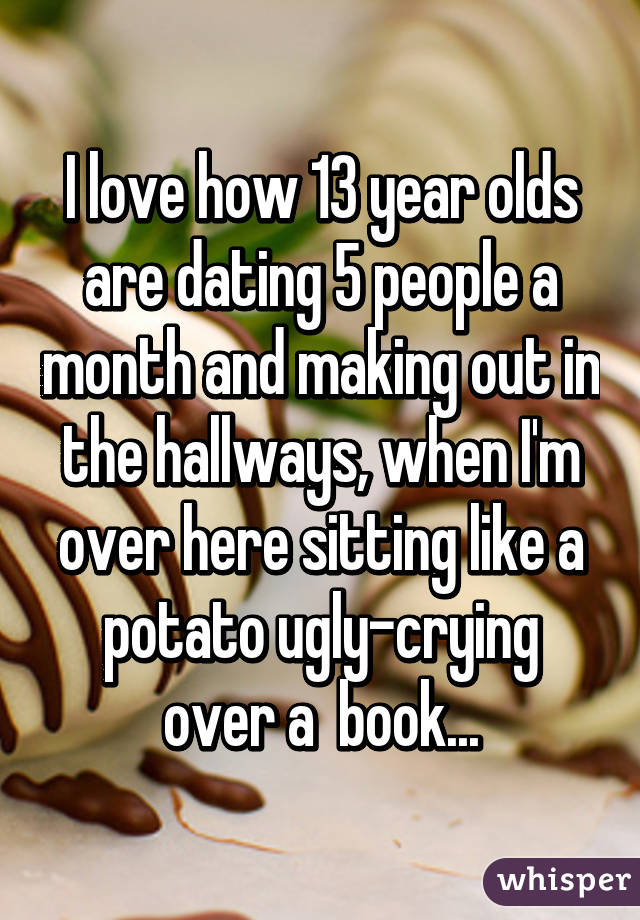 I love how 13 year olds are dating 5 people a month and making out in the  ...