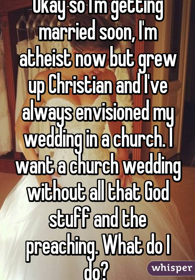 Okay So Im Getting Married Soon Im Atheist Now But Grew Up