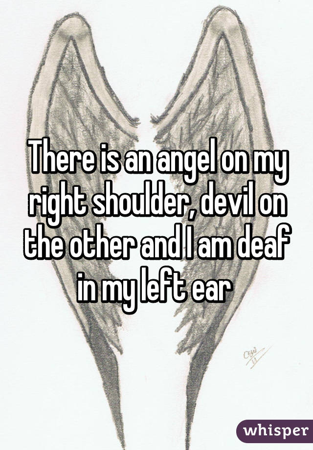 There is an angel on my right shoulder, devil on the other and I am deaf in my left ear