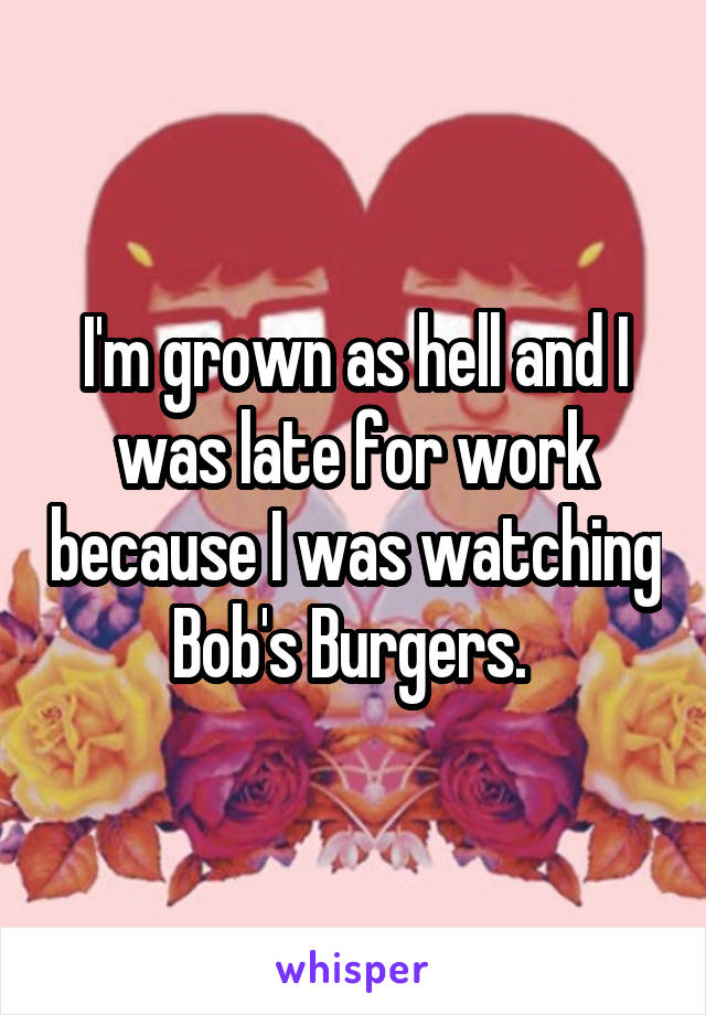 I'm grown as hell and I was late for work because I was watching Bob's Burgers.