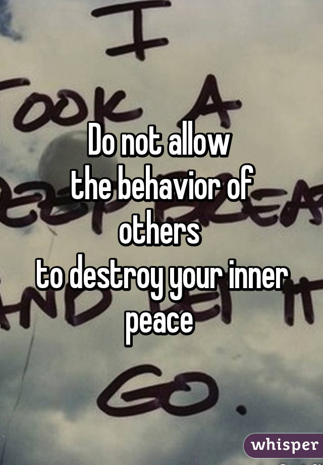 Do not allow  the behavior of others  to destroy your inner peace