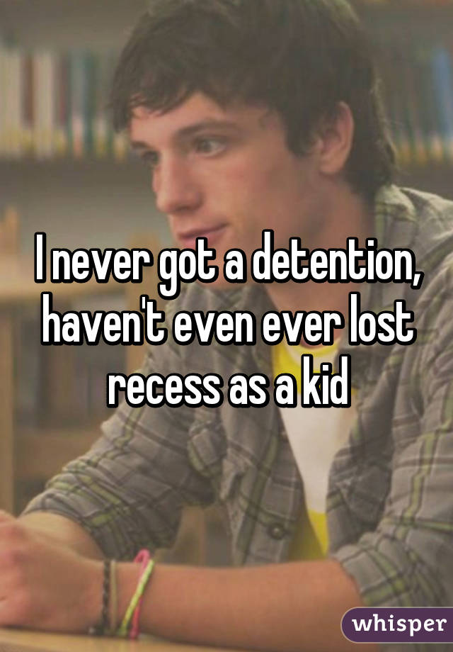 I never got a detention, haven't even ever lost recess as a kid