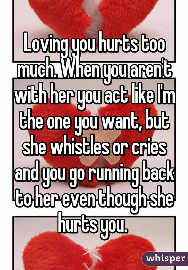 Loving you hurts too much. When you aren't with her you act like I'm the one you want, but she whistles or cries and you go running back to her even though she hurts you.
