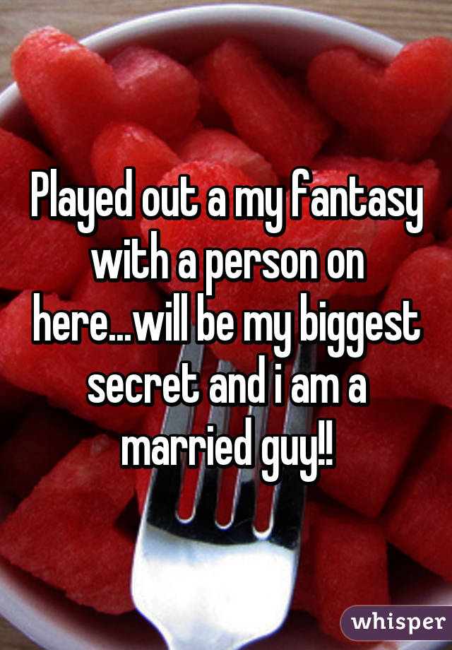 Played out a my fantasy with a person on here...will be my biggest secret and i am a married guy!!