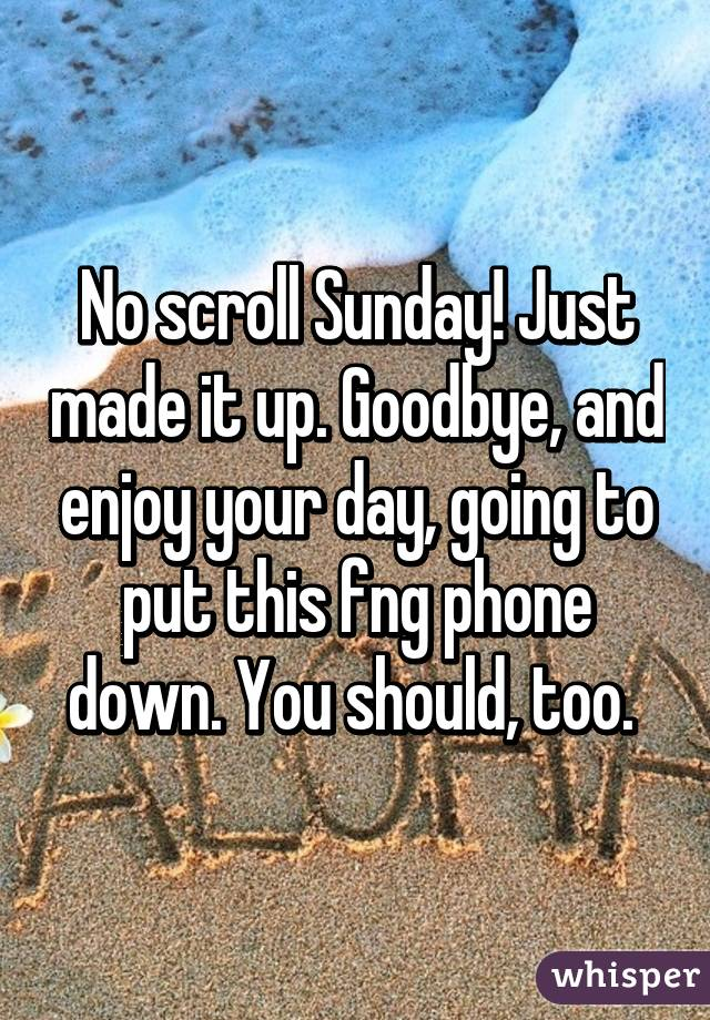 No scroll Sunday! Just made it up. Goodbye, and enjoy your day, going to put this fng phone down. You should, too.