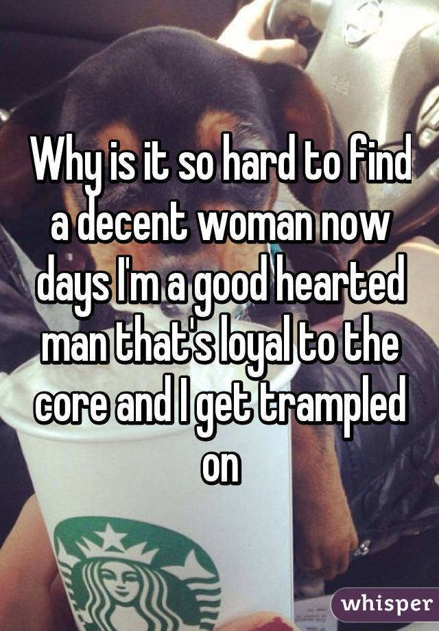 Why is it so hard to find a decent woman now days I'm a good hearted man that's loyal to the core and I get trampled on