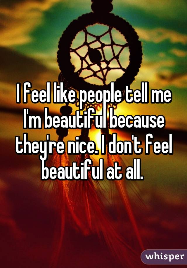 I feel like people tell me I'm beautiful because they're nice. I don't feel beautiful at all.