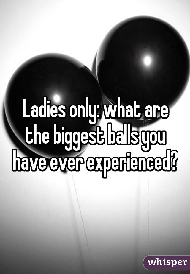 Ladies only: what are the biggest balls you have ever experienced?