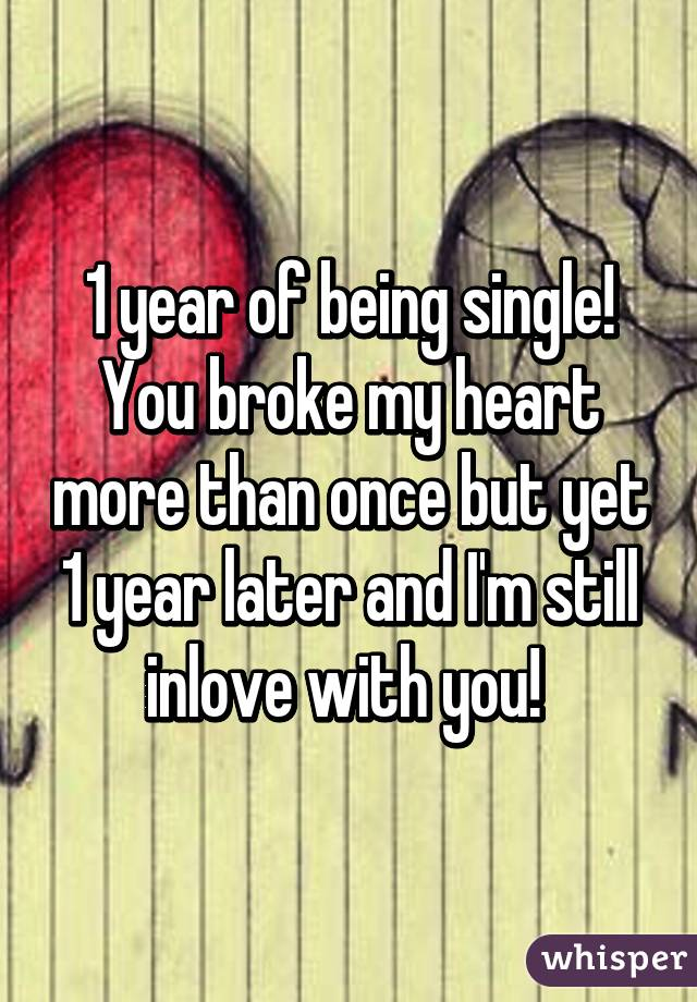 1 year of being single! You broke my heart more than once but yet 1 year later and I'm still inlove with you!