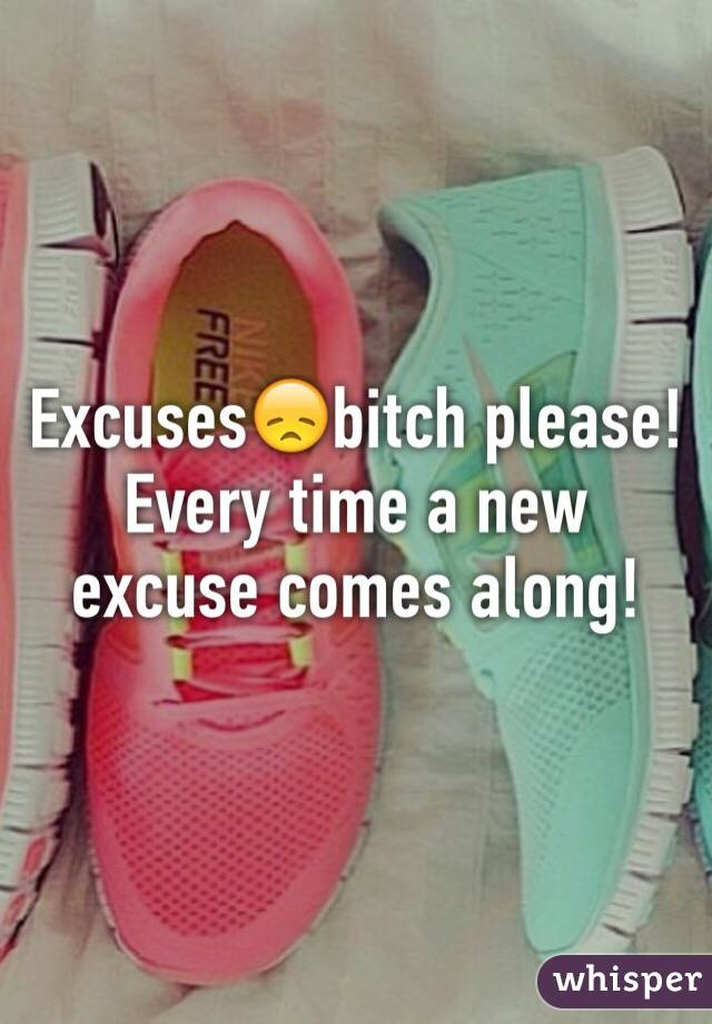 Excuses😞bitch please! Every time a new excuse comes along!